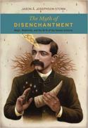 The myth of disenchantment : magic, modernity, and the birth of the human sciences