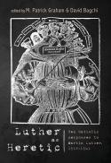 Luther as heretic : ten Catholic responses to Martin Luther, 1518-1541