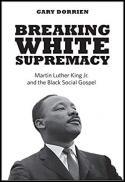 Breaking white supremacy : Martin Luther King Jr. and the black social gospel