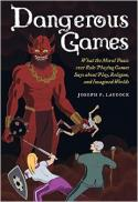 Dangerous games : what the moral panic over role-playing games says about play, religion, and imagined worlds