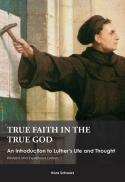 True faith in the true God : an introduction to Luther's life and thought
