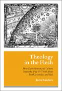 Theology in the flesh : how embodiment and culture shape the way we think about truth, morality, and God