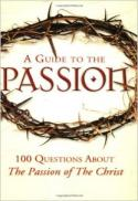 A guide to The Passion : 100 questions about The passion of the Christ