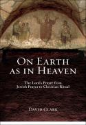 On earth as in heaven : the Lord's prayer from Jewish prayer to Christian ritual