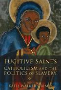 Fugitive saints : Catholicism and the politics of slavery