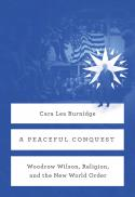 A peaceful conquest : Woodrow Wilson, religion, and the new world order