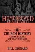 The homebrewed Christianity guide to church history : flaming heretics and heavy drinkers