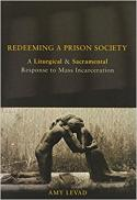 Redeeming a prison society : a liturgical and sacramental response to mass incarceration
