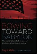 Bowing toward Babylon : the nationalistic subversion of Christian worship in America