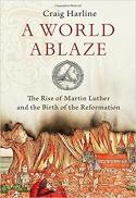 A world ablaze : the rise of Martin Luther and the birth of the Reformation