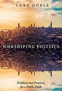 Worshiping politics : problems and practices for a public faith