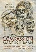 How compassion made us human : the evolutionary origins of tenderness, trust and morality