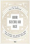 Our secular age : ten years of reading and applying Charles Taylor