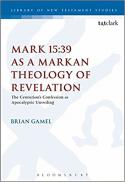 Mark 15:39 as a Markan theology of revelation : the centurion's confession as apocalyptic unveiling
