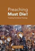 Preaching must die! troubling homiletical theology