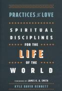 Practices of love : spiritual disciplines for the life of the world