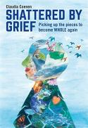 Shattered by grief : picking up the pieces to become whole again