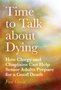Time to talk about dying : how clergy and chaplains can help senior adults prepare for a good death