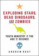 Exploding stars, dead dinosaurs, and zombies : youth ministry in the age of science