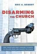 Disarming the church : why Christians must forsake violence to follow Jesus and change the world