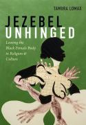 Jezebel unhinged : loosing the black female body in religion and culture