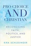 Pro-choice and Christian : reconciling faith, politics, and justice