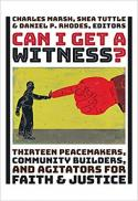 Can I get a witness? thirteen peacemakers, community builders, and agitators for faith and justice