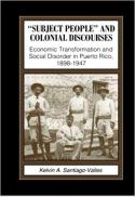 """Subject people"" and colonial discourses : economic transformation and social disorder in Puerto Rico, 1898-1947"