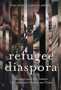 Refugee diaspora : missions amid the greatest humanitarian crisis of our times