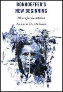 Bonhoeffer's new beginning : ethics after devastation